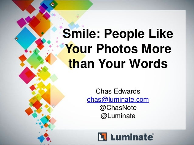 Smile: People LikeYour Photos More than Your Words     Chas Edwards   chas@luminate.com      @ChasNote       @Luminate