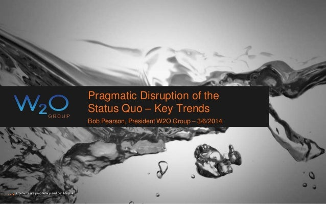 Pragmatic Disruption of the Status Quo – Key Trends Bob Pearson, President W2O Group – 3/6/2014 Contents are proprietary a...
