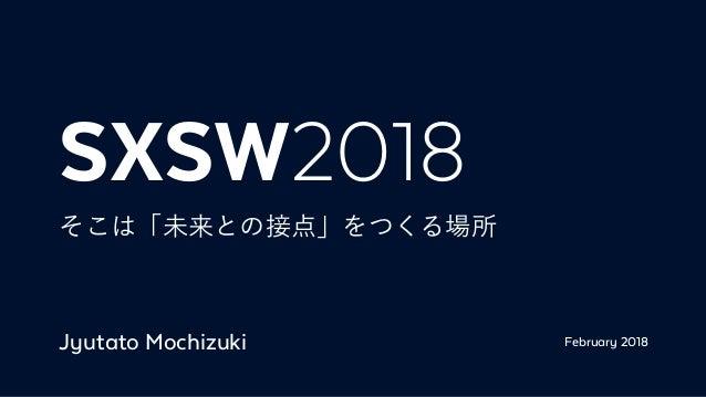 SXSW2018 そこは「未来との接点」をつくる場所 Jyutato Mochizuki February 2018