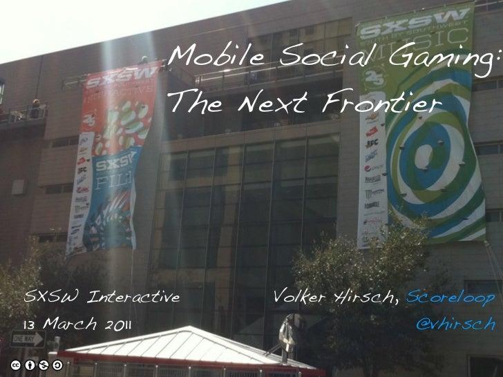 Mobile Social Gaming:              The Next FrontierSXSW Interactive    Volker Hirsch, Scoreloop13 March 2011             ...