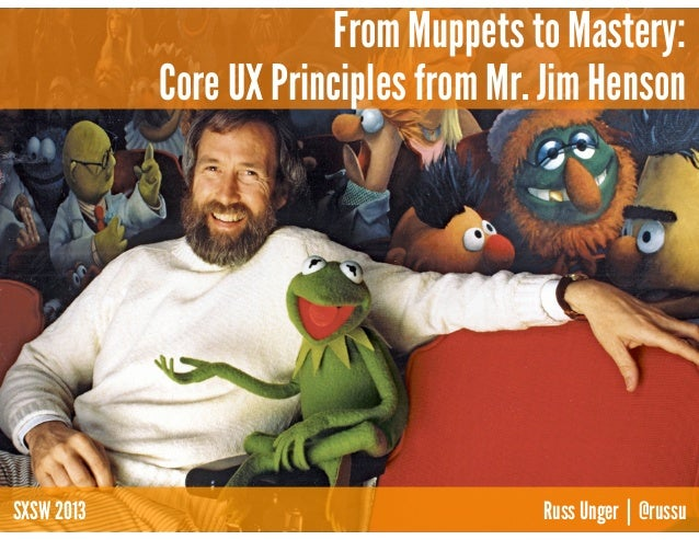 From Muppets to Mastery:            Core UX Principles from Mr. Jim HensonSXSW 2013                              Russ Unge...