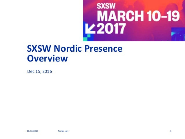 SXSW Nordic Presence Overview Dec 15, 2016 16/12/2016 1Footer text