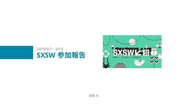 SXSW 参加報告 水落 大 2019/3/7 – 3/13