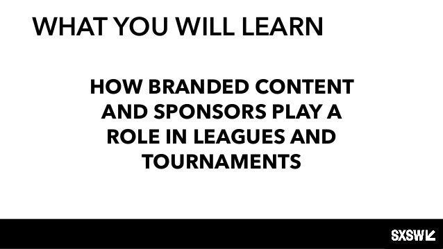 HOW BRANDED CONTENT AND SPONSORS PLAY A ROLE IN LEAGUES AND TOURNAMENTS WHAT YOU WILL LEARN