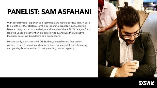 PANELIST: SAM ASFAHANI With several years' experience in gaming, Sam moved to New York in 2016 to build the NBA's strategy...
