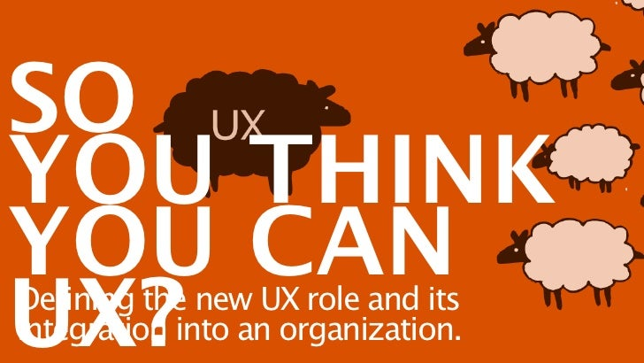 SOYOU THINKYOU CANUX?Defining the new UX role and itsintegration into an organization.