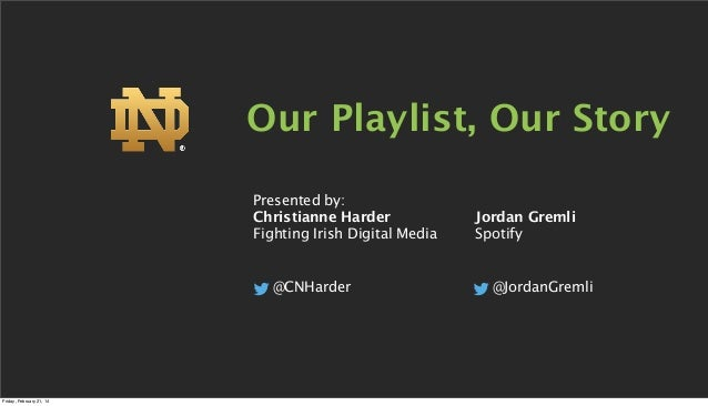 Our Playlist, Our Story Presented by: Christianne Harder Fighting Irish Digital Media  @CNHarder  Friday, February 21, 14 ...