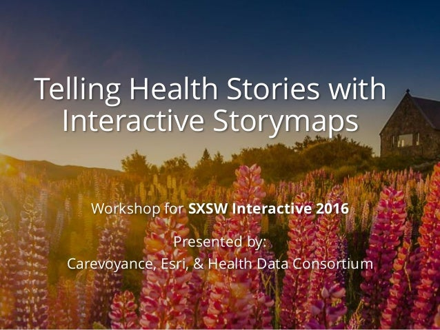 Telling Health Stories with Interactive Storymaps Workshop for SXSW Interactive 2016 Presented by: Carevoyance, Esri, & He...