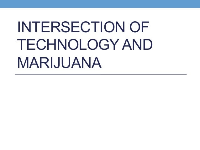 INTERSECTION OF TECHNOLOGY AND MARIJUANA