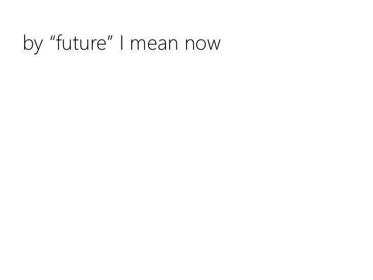 """by """"future"""" I mean now<br />"""