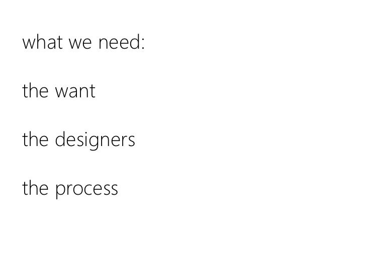 what we need:the wantthe designersthe process<br />