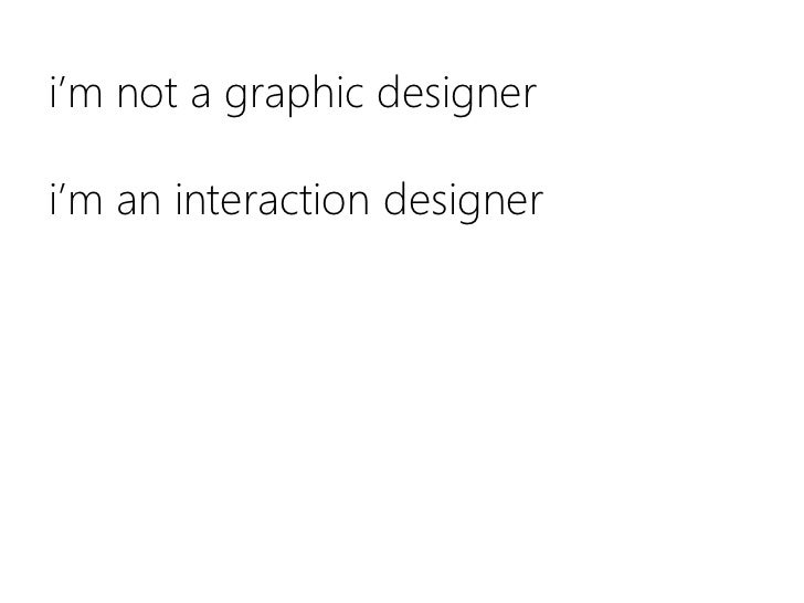 i'm not a graphic designeri'm an interaction designer <br />
