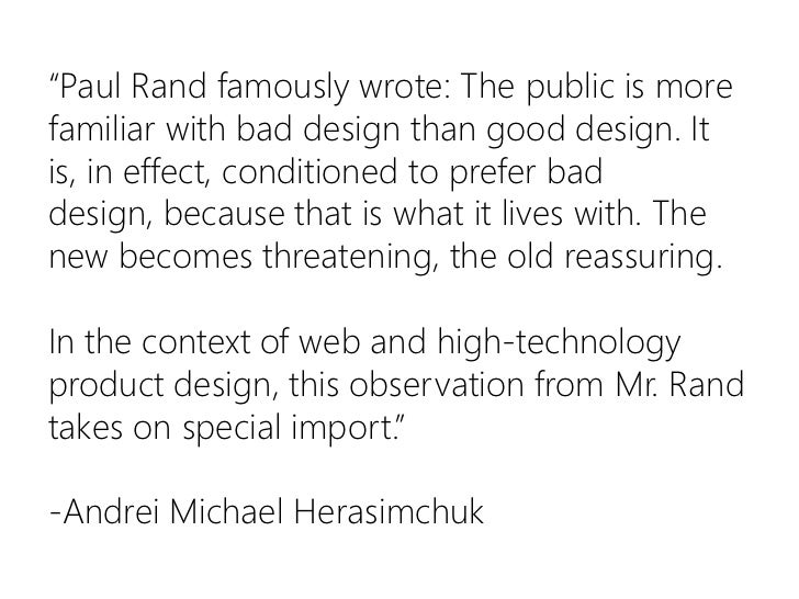 """""""Paul Rand famously wrote: The public is more familiar with bad design than good design. It is, in effect, conditioned to ..."""