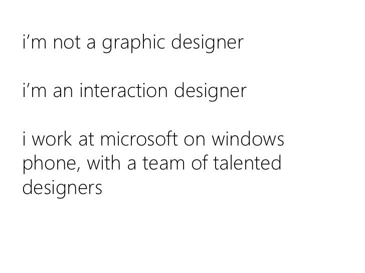 i'm not a graphic designeri'm an interaction designer i work at microsoft on windows phone, with a team of talented design...