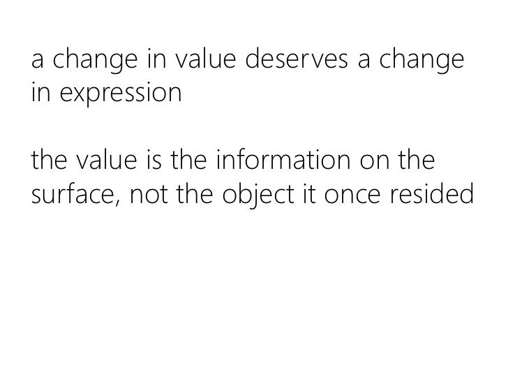 a change in value deserves a change in expressionthe value is the information on the surface, not the object it once resid...