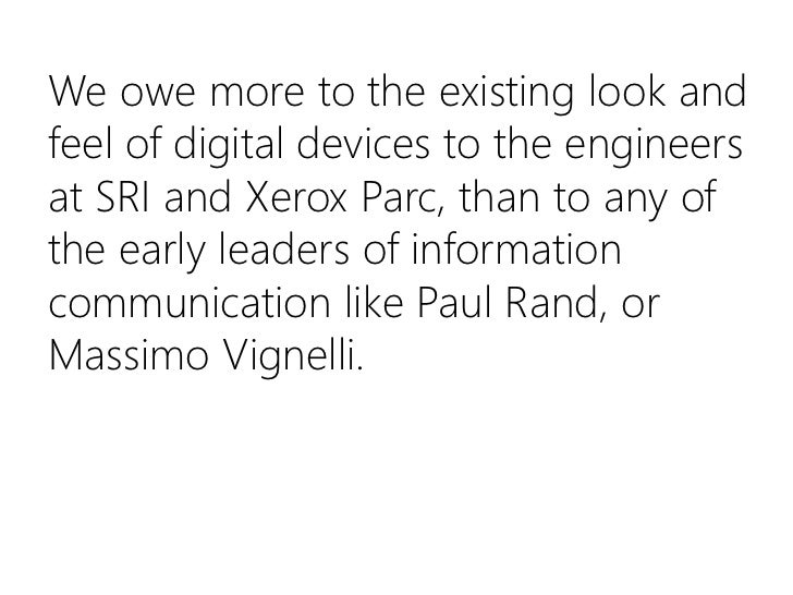 We owe more to the existing look and feel of digital devices to the engineers at SRI and Xerox Parc, than to any of the ea...
