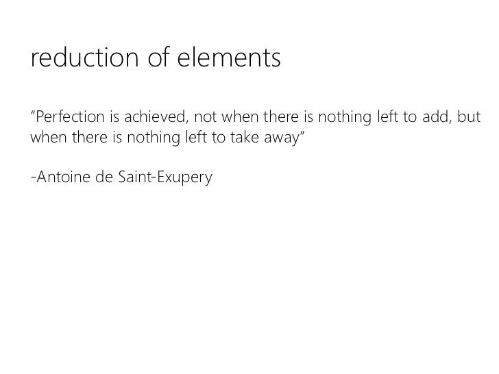 """reduction of elements""""Perfection is achieved, not when there is nothing left to add, but when there is nothing left to tak..."""