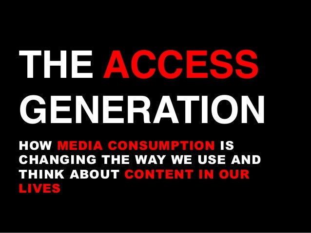 THE ACCESS GENERATION! HOW MEDIA CONSUMPTION IS CHANGING THE WAY WE USE AND THINK ABOUT CONTENT IN OUR LIVES
