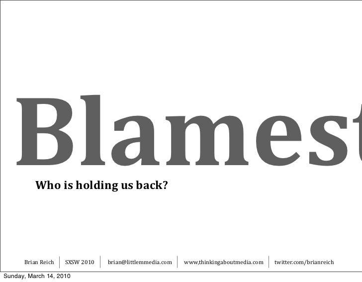 Blamest Whoisholdingusback?           BrianReich   SXSW2010   brian@littlemmedia.com   www,thinkingaboutmedia.com  ...