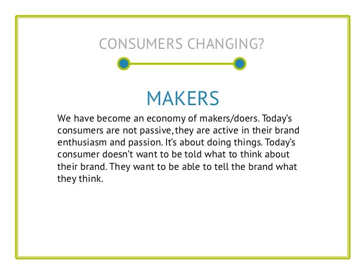 CONSUMERS CHANGING?                    MAKERSWe have become an economy of makers/doers. Today'sconsumers are not passive, ...