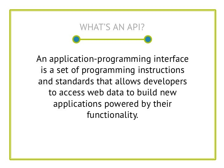 WHAT'S AN API?An application-programming interface is a set of programming instructionsand standards that allows developer...