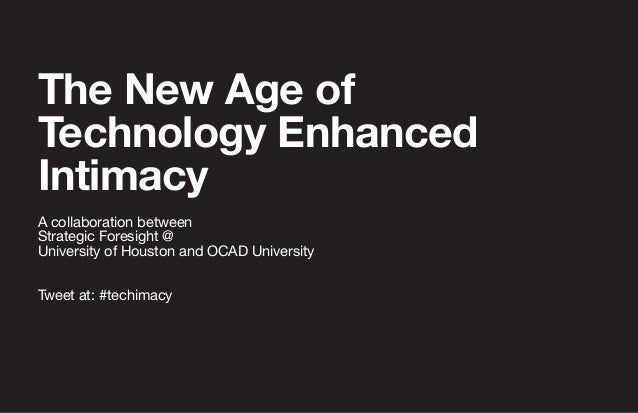 The New Age of Technology Enhanced Intimacy A collaboration between Strategic Foresight @ University of Houston and OCAD U...