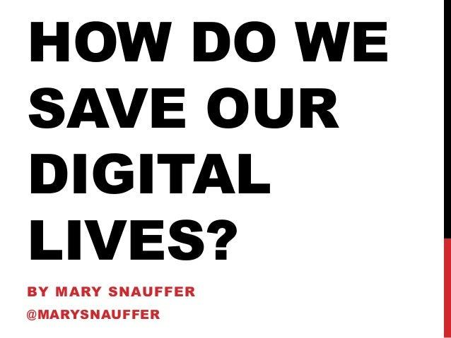 HOW DO WE SAVE OUR DIGITAL LIVES? BY MARY SNAUFFER @MARYSNAUFFER