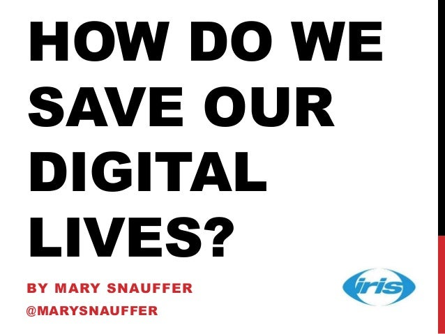 HOW DO WE SAVE OUR DIGITAL LIVES? BY MARY SNAUFFER @MARYSNAUFFER