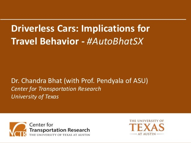 Driverless Cars: Implications for Travel Behavior - #AutoBhatSX Dr. Chandra Bhat (with Prof. Pendyala of ASU) Center for T...