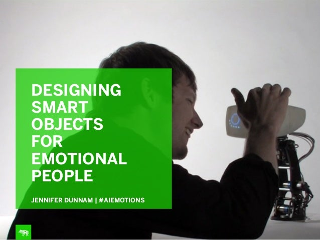DESIGNING SMART OBJECTS FOR EMOTIONAL PEOPLE JENNIFER DUNNAM | #AIEMOTIONS