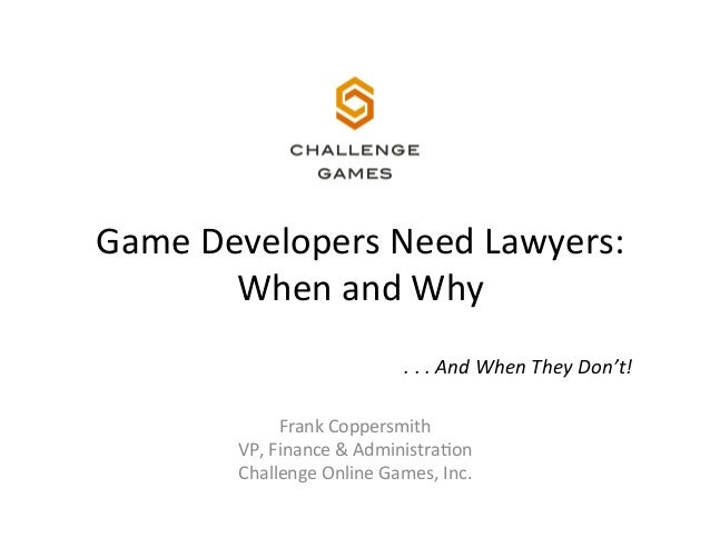Game	   Developers	   Need	   Lawyers:	   	    When	   and	   Why	    .	   .	   .	   And	   When	   They	   Don't!	    Fra...