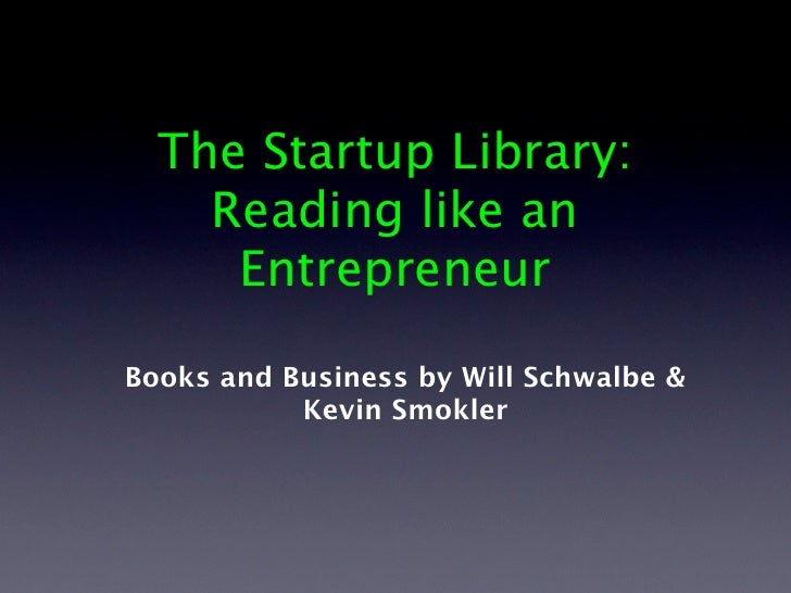 The Startup Library:    Reading like an     EntrepreneurBooks and Business by Will Schwalbe &           Kevin Smokler