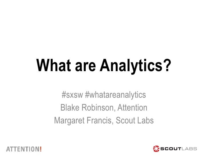 What are Analytics? #sxsw #whatareanalytics Blake Robinson, Attention Margaret Francis, Scout Labs
