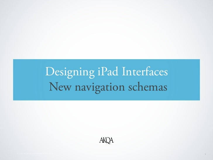 Designing iPad Interfaces                                New navigation schemas© 2010 AKQA Inc. Confidential & Proprietary ...