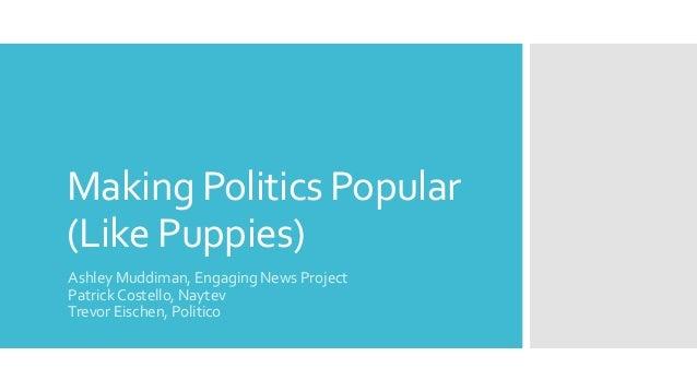 Making Politics Popular (Like Puppies) Ashley Muddiman, Engaging News Project Patrick Costello, Naytev Trevor Eischen, Pol...