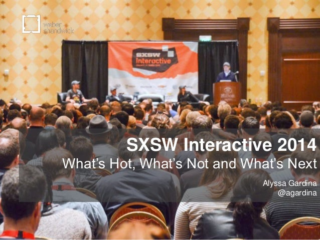 SXSW Interactive 2014 What's Hot, What's Not and What's Next Alyssa Gardina @agardina