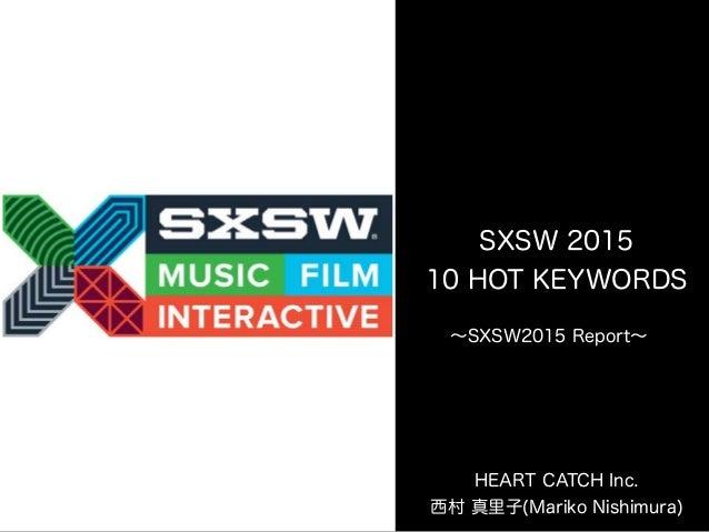 SXSW 2015 10 HOT KEYWORDS HEART CATCH Inc. 西村 真里子(Mariko Nishimura) ∼SXSW2015 Report∼