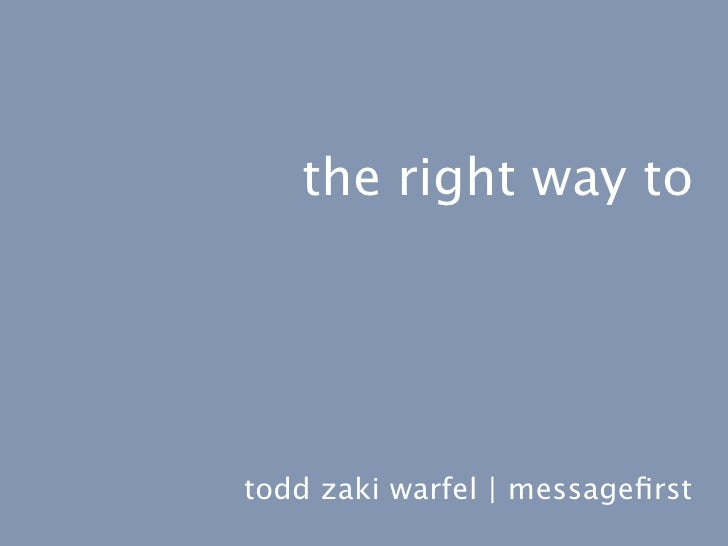the right way to     todd zaki warfel | messagefirst