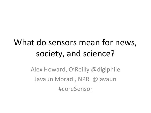 What do sensors mean for news,     society, and science?    Alex Howard, O'Reilly @digiphile     Javaun Moradi, NPR @javau...