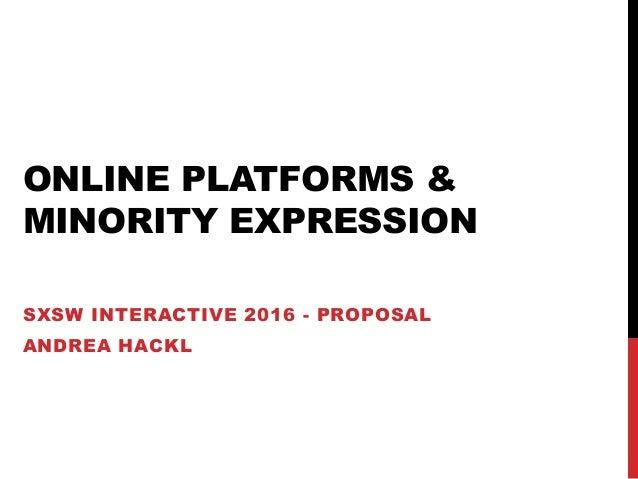 ONLINE PLATFORMS & MINORITY EXPRESSION SXSW INTERACTIVE 2016 - PROPOSAL ANDREA HACKL