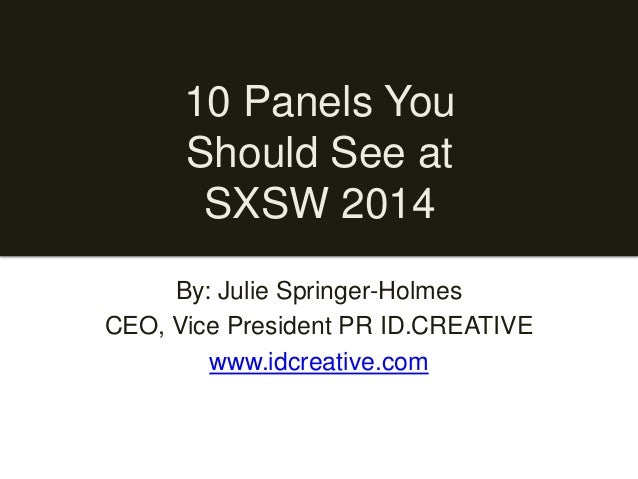 10 Panels You Should See at SXSW 2014 By: Julie Springer-Holmes CEO, Vice President PR ID.CREATIVE www.idcreative.com