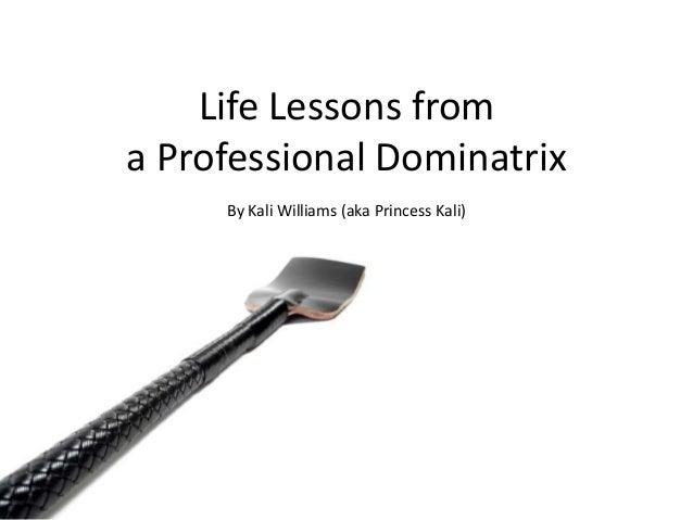 Life Lessons from a Professional Dominatrix By Kali Williams (aka Princess Kali)