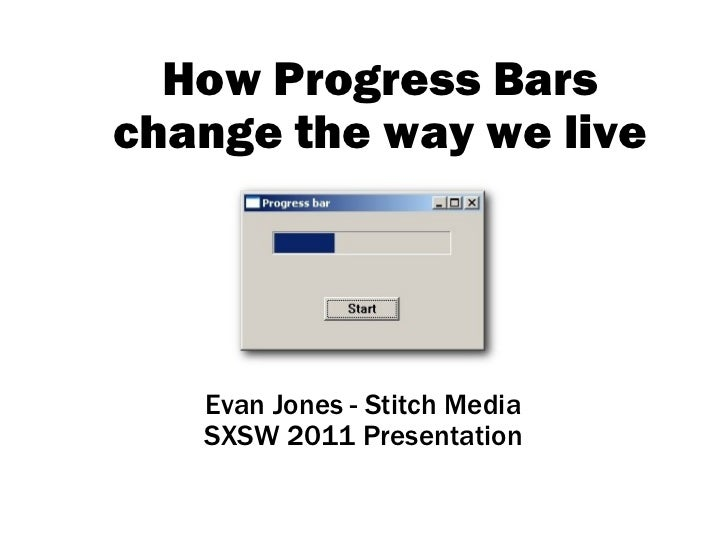 How Progress Bars change the way we live Evan Jones - Stitch Media SXSW 2011 Presentation