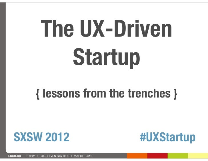 The UX-Driven                     Startup               { lessons from the trenches }  SXSW 2012                          ...