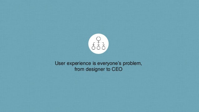 User experience is everyone's problem, from designer to CEO