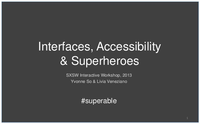 Interfaces, Accessibility    & Superheroes     SXSW Interactive Workshop, 2013       Yvonne So & Livia Veneziano          ...
