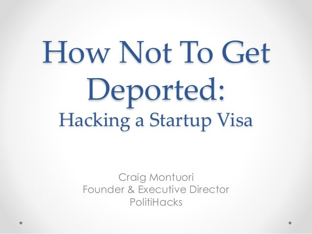 How Not To Get  Deported:  Hacking a Startup Visa  Craig Montuori  Founder & Executive Director  PolitiHacks