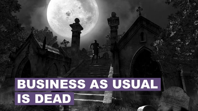 BUSINESS AS USUAL IS DEAD