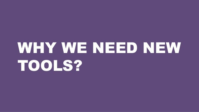 WHY WE NEED NEW TOOLS?