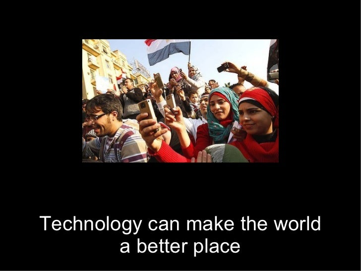 Technology can make the world        a better place